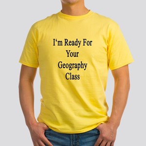 I'm ready For Your Geography Class Yellow T-Shirt