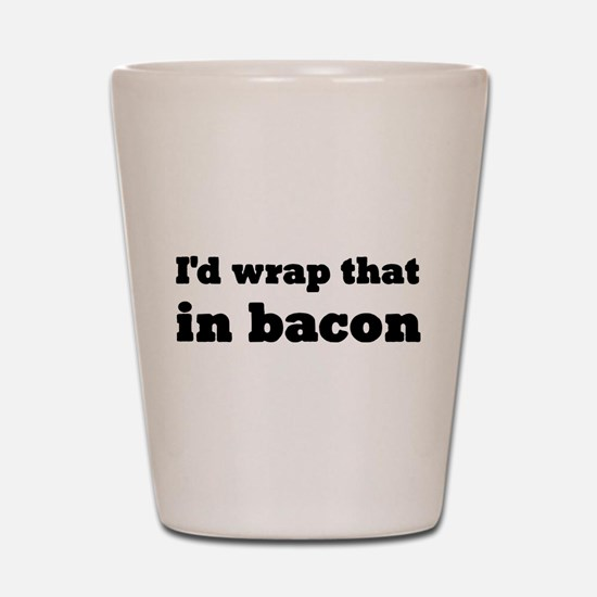 I'd Wrap That In Bacon Shot Glass