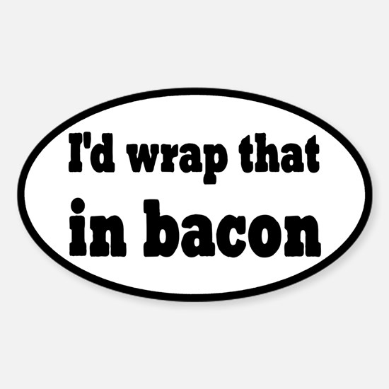 I'd Wrap That In Bacon Sticker (Oval)