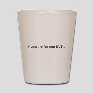 Gyms are for non-RVTs Shot Glass