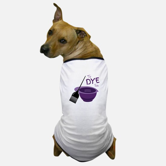 To Dye For Dog T-Shirt
