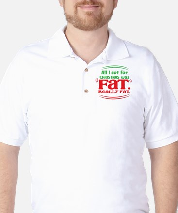 All I got CHRISTMAS was FAT. Really FAT Golf Shirt