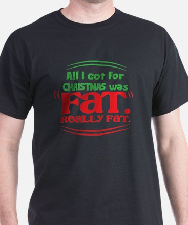 All I got CHRISTMAS was FAT. Really F T-Shirt