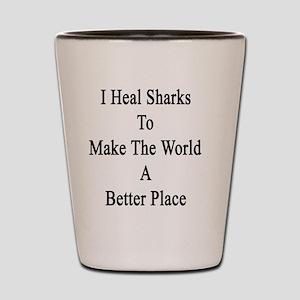 I Heal Sharks To Make The World A Bette Shot Glass