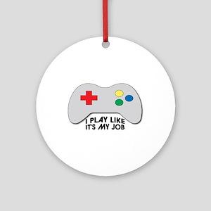 I Play Like Its My Job Ornament (Round)