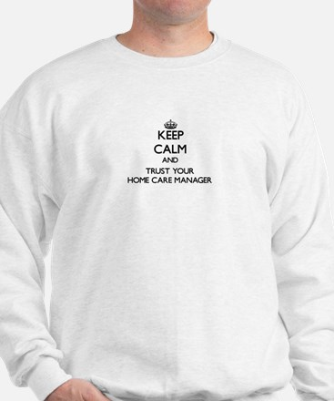 Keep Calm and Trust Your Home Care Manager Sweatsh