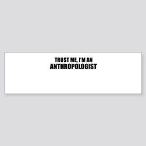 Trust Me, Im An Anthropologist Bumper Sticker