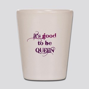 its good to be queen Shot Glass
