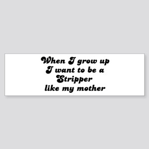 Stripper like my mother Bumper Sticker