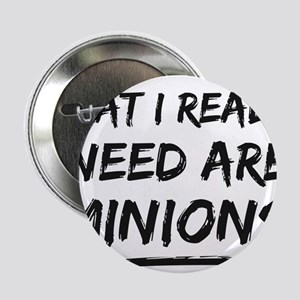 "What I Really Need Are Minions 2.25"" Button"