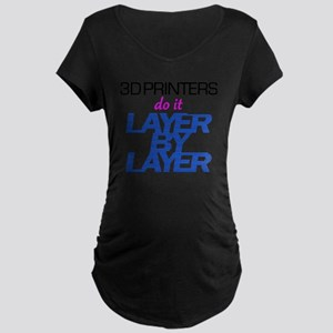 3D Printers do it layer by  Maternity Dark T-Shirt