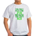You only play for fun because you cant win T-Shirt