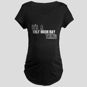 Its A Half Moon Bay Thing Maternity T-Shirt