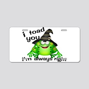 I Toad You I'm Always Right Aluminum License Plate