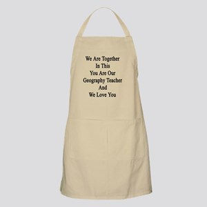 We Are Together In This You Are Our Geograph Apron