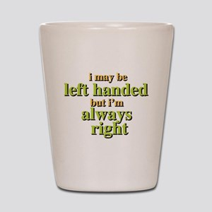 I may be left handed but Im always right Shot Glas
