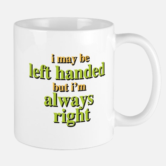 I may be left handed but Im always right Mugs