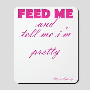 FEED ME AND TELL ME I'M PRETTY Mousepad