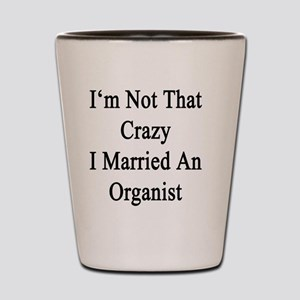 I'm Not That Crazy I Married An Organis Shot Glass