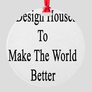 I Design Houses To Make The World B Round Ornament