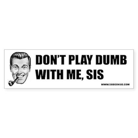 Don't Play Dumb Bumper Sticker