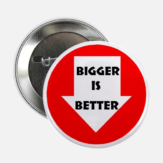 BIGGER IS BETTER Button