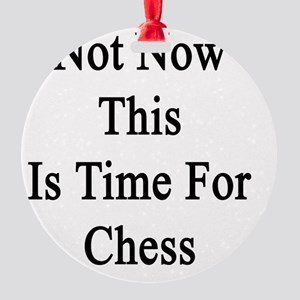 Not Now This Is Time For Chess  Round Ornament