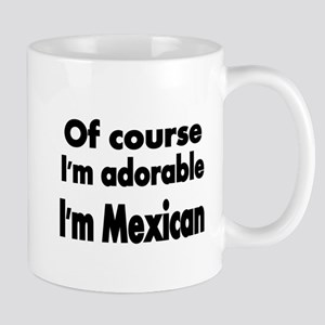 Of course Im adorable. Im Mexican Mugs