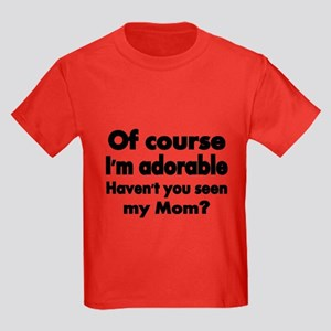Of Course Im Adorable. Havent You Seen My T-Shirt
