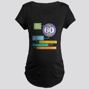 Wait, what, Im 60? Dark shirt Maternity T-Shirt