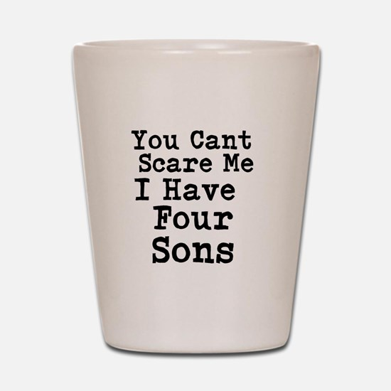 You Cant Scare Me I Have Four Sons Shot Glass