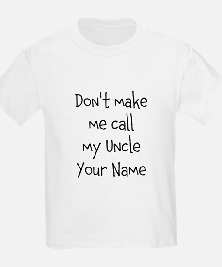 Don't Make Me Call My Uncle (Your Name) T-Shirt