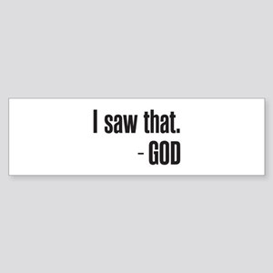I saw that - GOD Bumper Sticker