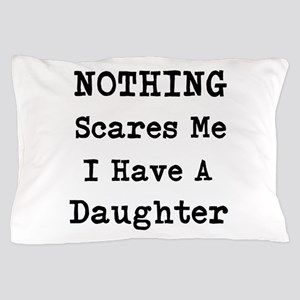 Nothing Scares Me I Have A Daughter Pillow Case