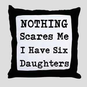 Nothing Scares Me I Have Six Daughters Throw Pillo