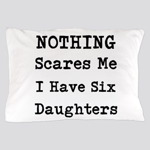 Nothing Scares Me I Have Six Daughters Pillow Case