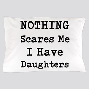 Nothing Scares Me I Have Daughters Pillow Case