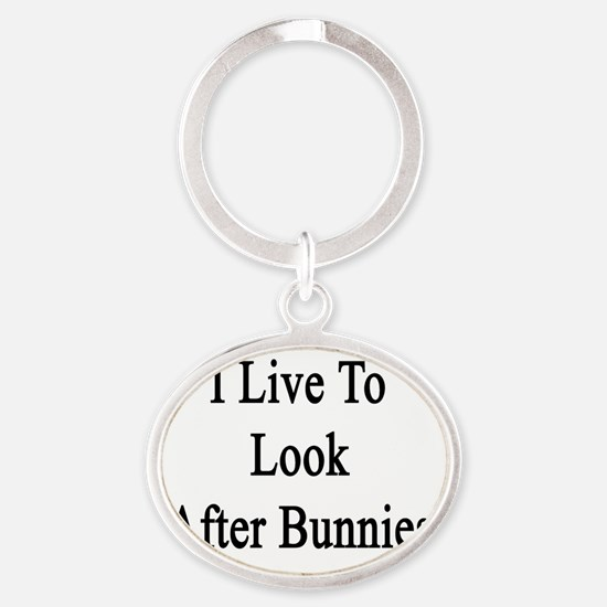 I Live To Look After Bunnies  Oval Keychain
