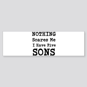Nothing Scares Me I Have Five Sons Bumper Sticker