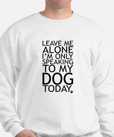 Leave Me Alone, Im Only Speaking To My Dog Today.