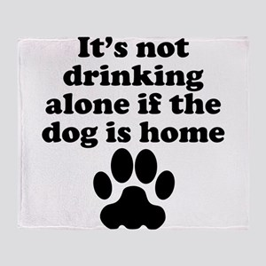 Its Not Drinking Alone If The Dog Is Home Throw Bl