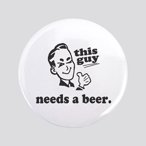 """This Guy Needs a Beer 3.5"""" Button"""