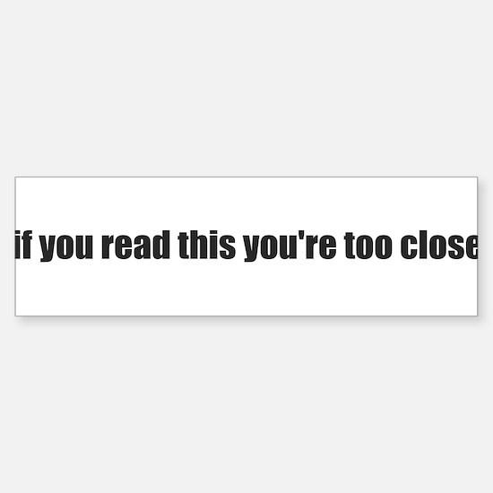 if you read this youre too close Bumper Bumper Bumper Sticker