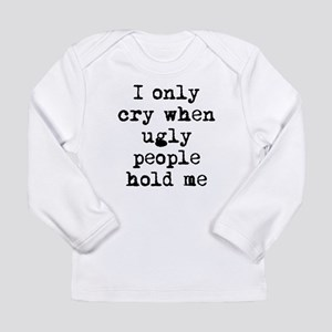 I Only Cry When Ugly People Hold Me Long Sleeve T-
