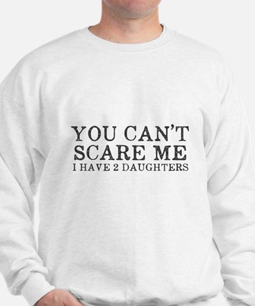 You Cant Scare Me I have 2 Daughters Sweatshirt