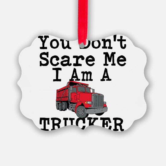You Cant Scare Me I Am A Trucker Ornament