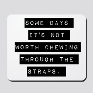 Some Days Its Not Worth Chewing Mousepad
