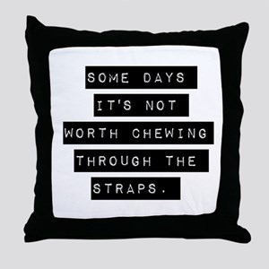 Some Days Its Not Worth Chewing Throw Pillow