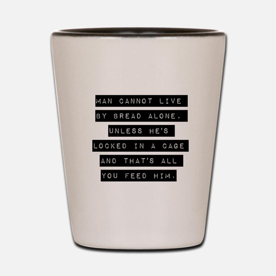 Man Cannot Live By Bread Alone Shot Glass