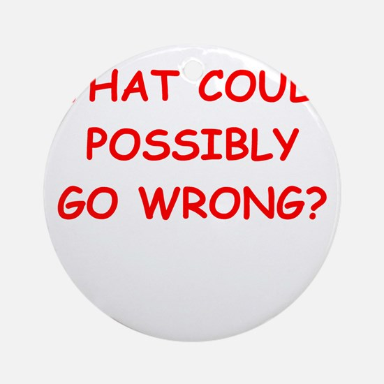 what could possiby go wrong? Ornament (Round)